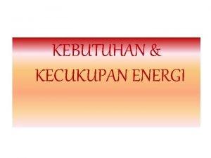 KEBUTUHAN KECUKUPAN ENERGI KEBUTUHAN ENERGI Energi berasal dari