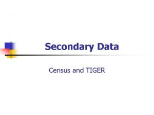 Secondary Data Census and TIGER Why Secondary Data