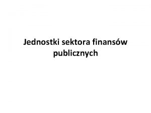 Jednostki sektora finansw publicznych Jednostki sektora finansw publicznych