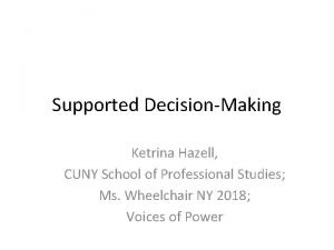 Supported DecisionMaking Ketrina Hazell CUNY School of Professional