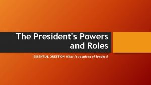 The Presidents Powers and Roles ESSENTIAL QUESTION What