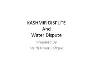 KASHMIR DISPUTE And Water Dispute Prepared By Mufti