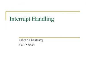 Interrupt Handling Sarah Diesburg COP 5641 Interrupt Handling