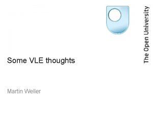 Some VLE thoughts Martin Weller Outline The VLE