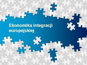 Ekonomika integracji europejskiej Pojcie integracji ekonomicznej wieloznaczno pojcia