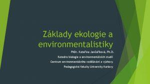 Zklady ekologie a environmentalistiky Ph Dr Kateina Janakov