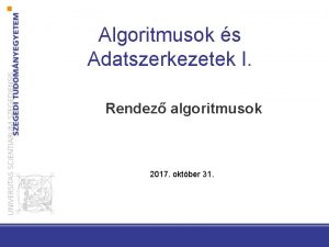 Algoritmusok s Adatszerkezetek I Rendez algoritmusok 2017 oktber