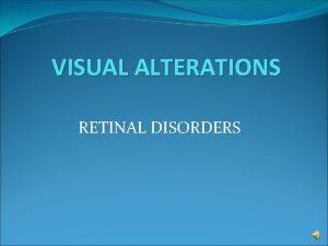 VISUAL ALTERATIONS RETINAL DISORDERS Retinal Disorders Retinal detachment