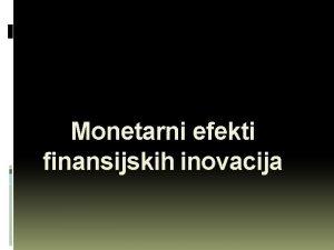 Monetarni efekti finansijskih inovacija Finansijske inovacije uvod snano