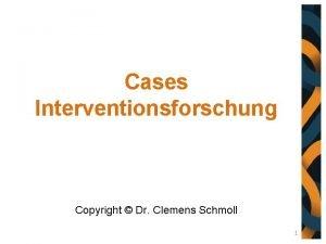 Cases Interventionsforschung Copyright Dr Clemens Schmoll 1 Zielsetzung