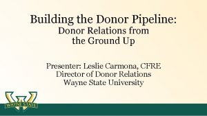 Building the Donor Pipeline Donor Relations from the