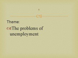 s Theme The problems of unemployment Unemployment a