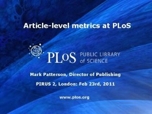 Articlelevel metrics at PLo S Mark Patterson Director