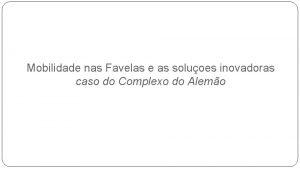 Mobilidade nas Favelas e as soluoes inovadoras caso