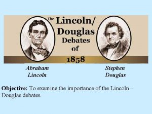 Abraham Lincoln Stephen Douglas Objective To examine the