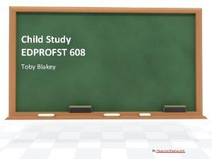 Child Study EDPROFST 608 Toby Blakey By Presenter