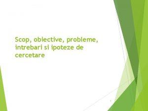 Scop obiective probleme intrebari si ipoteze de cercetare
