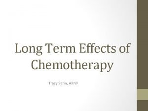 Long Term Effects of Chemotherapy Tracy Sarin ARNP