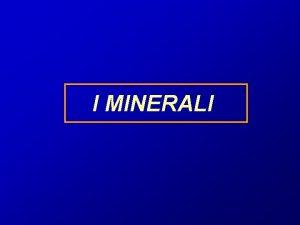 I MINERALI Gli atomi originano elementi che si