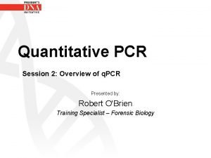 Quantitative PCR Session 2 Overview of q PCR