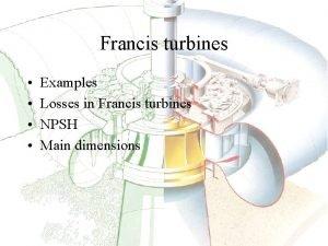 Francis turbines Examples Losses in Francis turbines NPSH