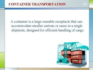 CONTAINER TRANSPORTATION A container is a large reusable