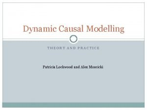 Dynamic Causal Modelling THEORY AND PRACTICE Patricia Lockwood