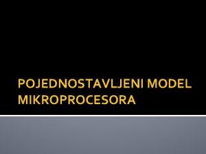 POJEDNOSTAVLJENI MODEL MIKROPROCESORA Pojednostavljeni model mikroprocesora Pojednostavljeni model