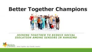 Better Together Champions JOINING TOGETHER TO REDUCE SOCIAL