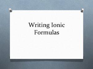 Writing Ionic Formulas Rules for Writing Formulas O
