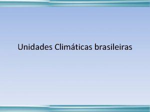 Unidades Climticas brasileiras Unidades Climticas Brasileiras Considerando a
