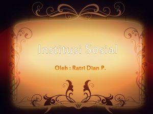 Institusi Sosial Pengertian Institusi Sosial Institusi Sosial adalah