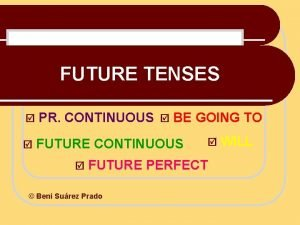 FUTURE TENSES PR CONTINUOUS BE GOING TO FUTURE