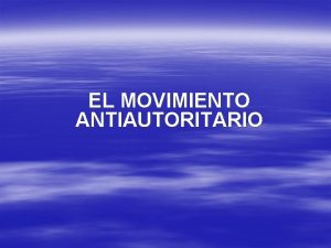 EL MOVIMIENTO ANTIAUTORITARIO Indice Introduccin al movimiento antiautoritario