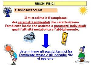 RISCHI FISICI RISCHIO MICROCLIMA Il microclima il complesso