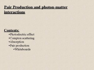 Pair Production and photonmatter interactions Contents Photoelectric effect