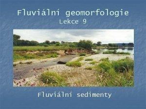 Fluviln geomorfologie Lekce 9 Fluviln sedimenty Osnova lekce