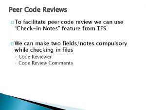 Peer Code Reviews To facilitate peer code review