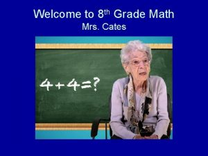 Welcome to 8 th Grade Math Mrs Cates