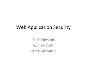 Web Application Security Chris Edwards Quintin Cutts Steve
