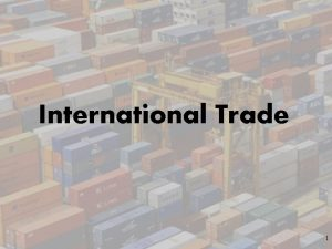 International Trade 1 Why we trade and its