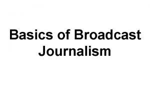 Basics of Broadcast Journalism Broadcast Basics Fundamental rules