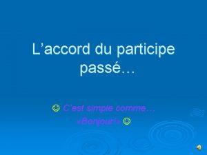 Laccord du participe pass Cest simple comme Bonjour