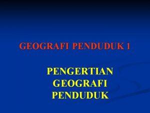 GEOGRAFI PENDUDUK 1 PENGERTIAN GEOGRAFI PENDUDUK n Studi