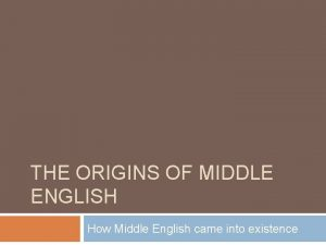 THE ORIGINS OF MIDDLE ENGLISH How Middle English