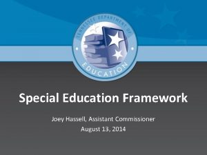 Special Education Framework Joey Hassell Assistant Commissioner August