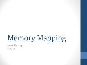 Memory Mapping Sarah Diesburg COP 5641 Memory Mapping