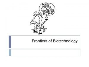 Frontiers of Biotechnology Manipulating DNA Biotechnology is used