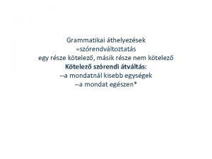 Grammatikai thelyezsek szrendvltoztats egy rsze ktelez msik rsze
