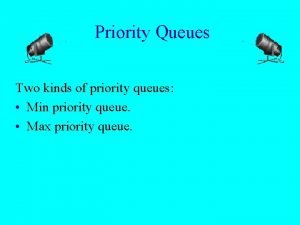 Priority Queues Two kinds of priority queues Min